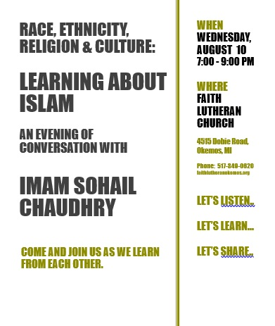 On Wednesday evening, August 10, from 7:00 – 9:00 PM, Faith Lutheran Church in Okemos will be hosting an evening of conversation with Imam Sohail Chaudhry from the Islamic Center in East Lansing.
